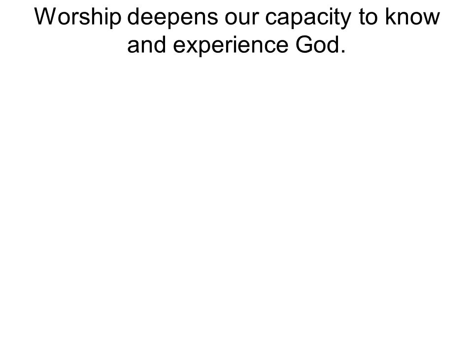 Worship deepens our capacity to know and experience God.