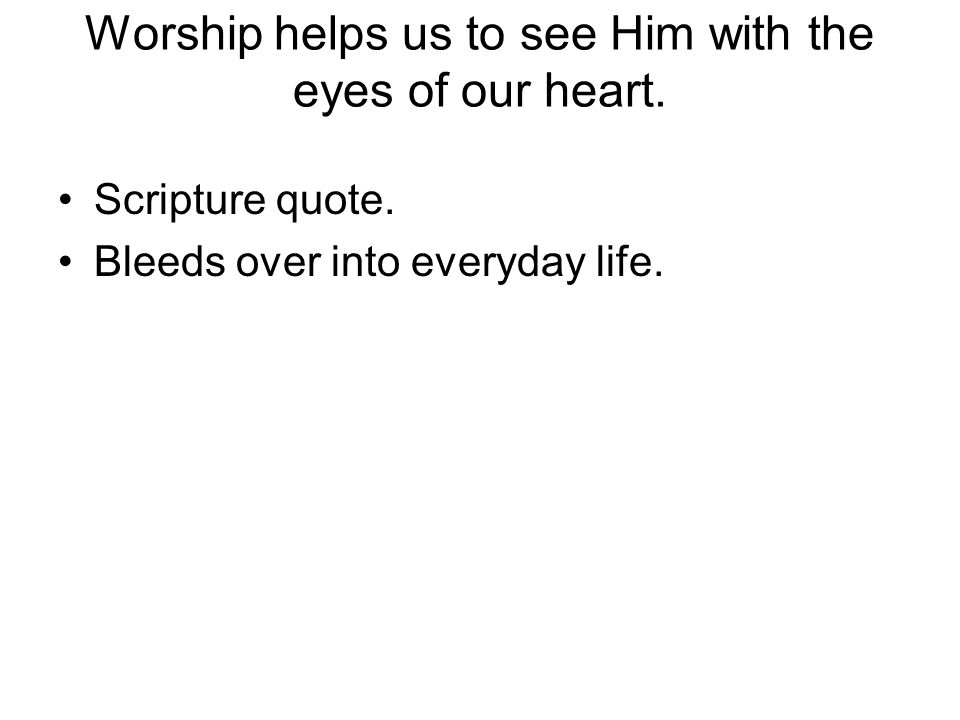 Worship helps us to see Him with the eyes of our heart.