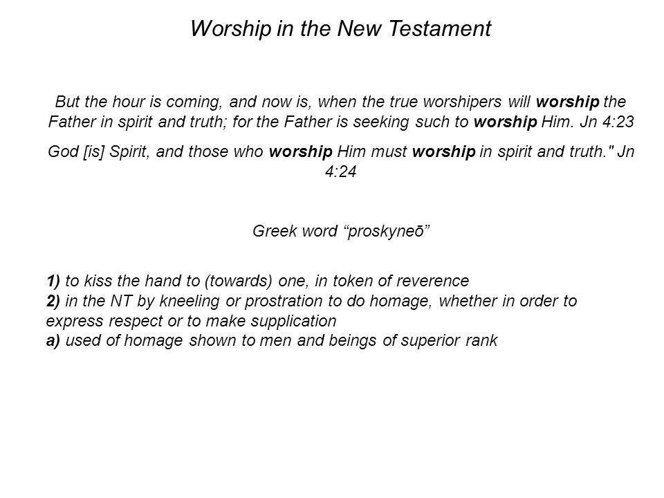 Worship in the New Testament But the hour is coming, and now is, when the true worshipers will worship the Father in spirit and truth; for the Father is seeking such to worship Him.