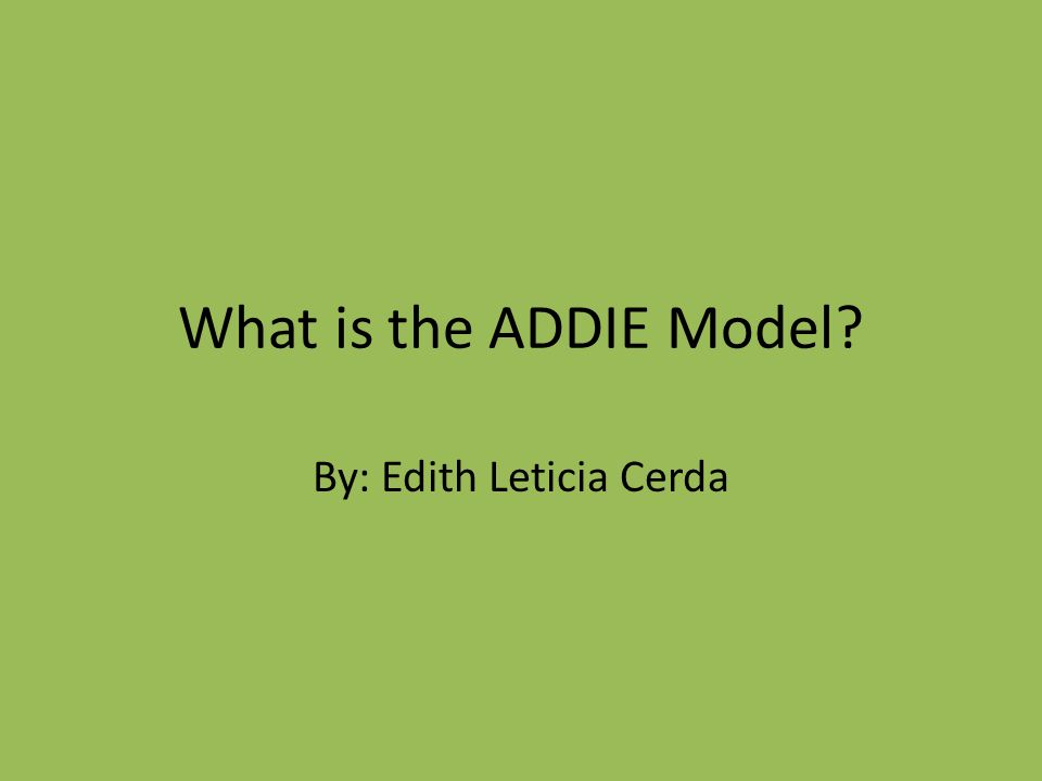 What is the ADDIE Model? By: Edith Leticia Cerda
