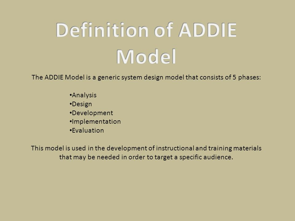 The ADDIE Model is a generic system design model that consists of 5 phases: Analysis Design Development Implementation Evaluation This model is used i