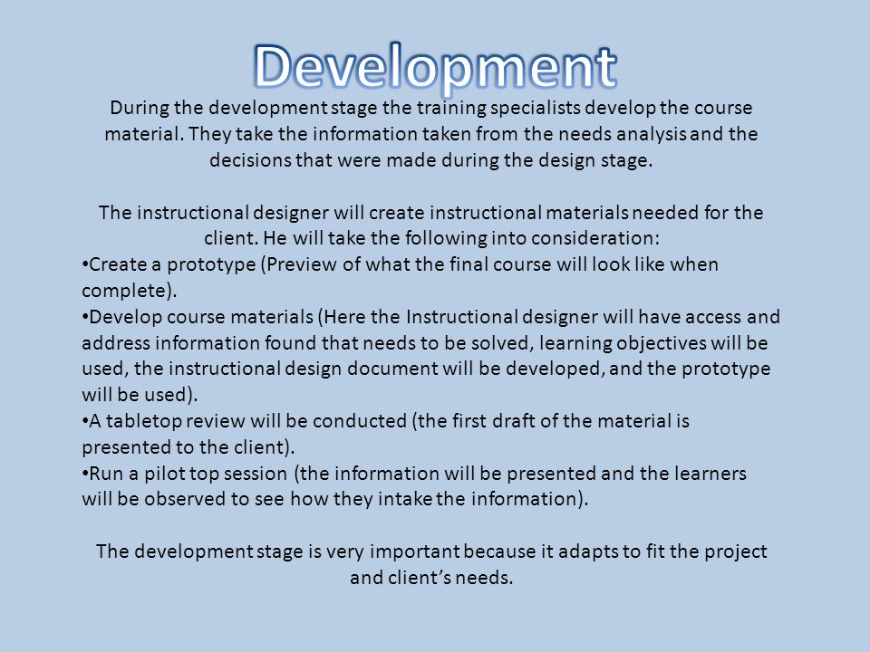 During the development stage the training specialists develop the course material. They take the information taken from the needs analysis and the dec