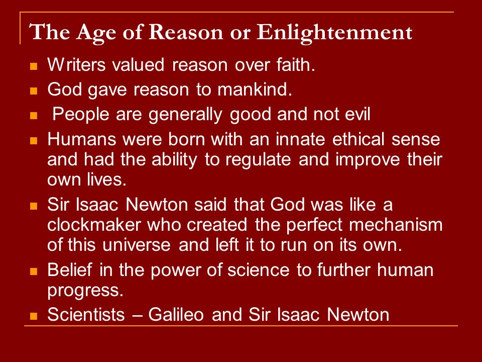 The Age of Reason or Enlightenment Writers valued reason over faith. God gave reason to mankind. People are generally good and not evil Humans were bo