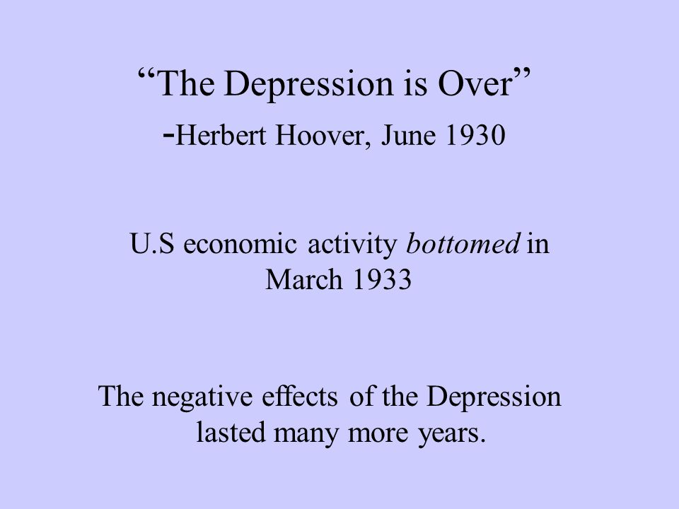The Depression is Over - Herbert Hoover, June 1930 U.S economic activity bottomed in March 1933 The negative effects of the Depression lasted many more years.