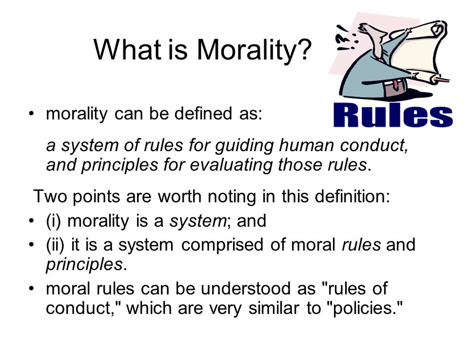 What is Morality? morality can be defined as: a system of rules for guiding human conduct, and principles for evaluating those rules. Two points are w