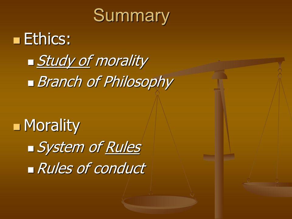 Summary Ethics: Ethics: Study of morality Study of morality Branch of Philosophy Branch of Philosophy Morality Morality System of Rules System of Rule