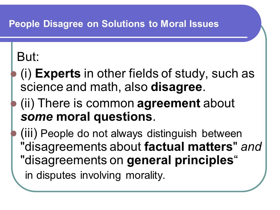 People Disagree on Solutions to Moral Issues But: (i) Experts in other fields of study, such as science and math, also disagree. (ii) There is common