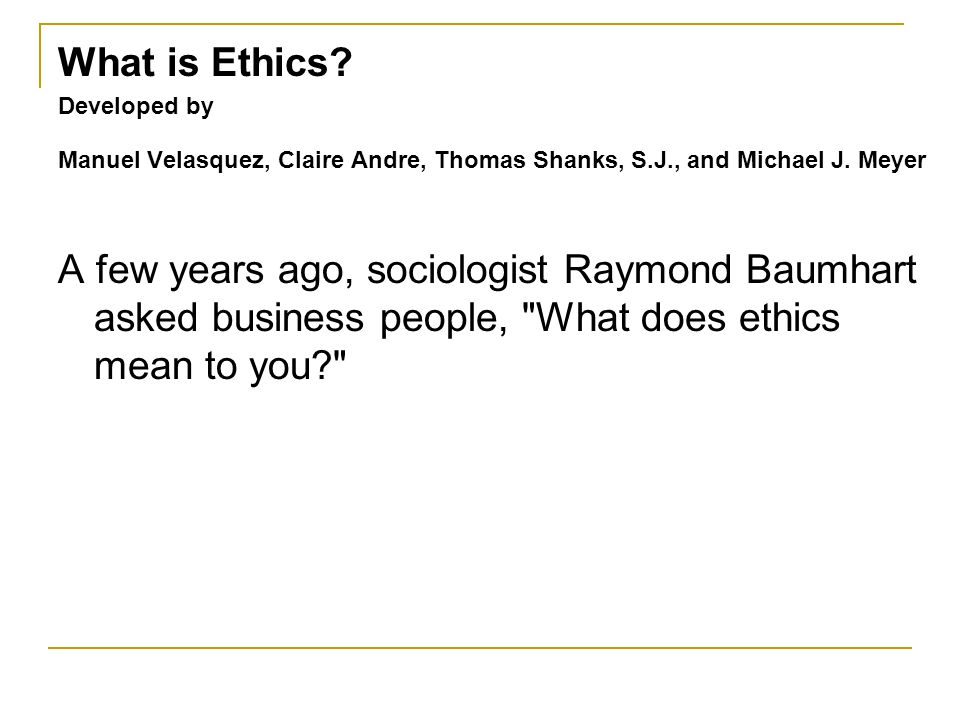 What is Ethics? Developed by Manuel Velasquez, Claire Andre, Thomas Shanks, S.J., and Michael J. Meyer A few years ago, sociologist Raymond Baumhart a