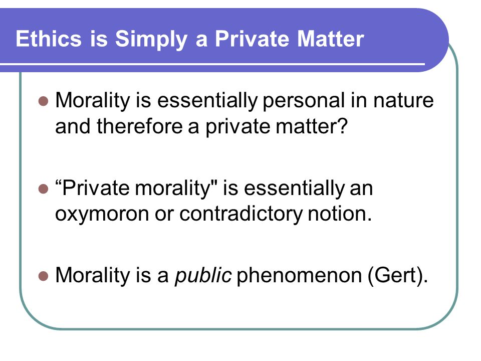Ethics is Simply a Private Matter Morality is essentially personal in nature and therefore a private matter? Private morality