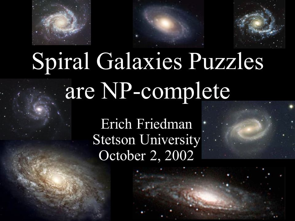 Erich Friedman Stetson University October 2, 2002 Spiral Galaxies Puzzles are NP-complete
