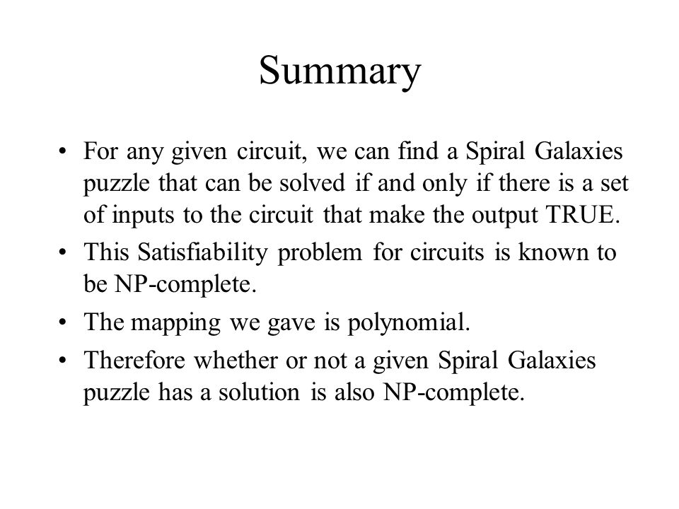 Summary For any given circuit, we can find a Spiral Galaxies puzzle that can be solved if and only if there is a set of inputs to the circuit that mak