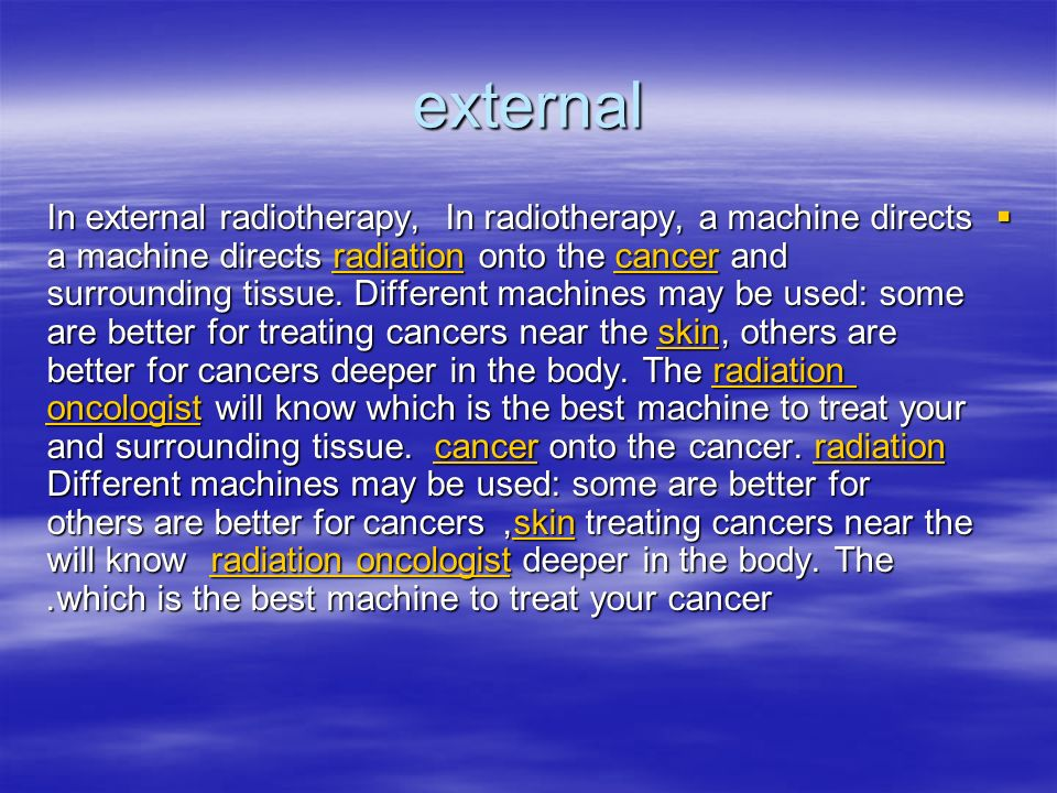 external In radiotherapy, a machine directs In external radiotherapy, a machine directs radiation onto the cancer and surrounding tissue. Different ma