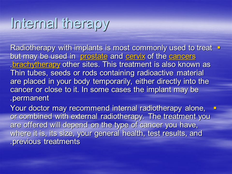 Internal therapy Radiotherapy with implants is most commonly used to treat cancers of the cervix and prostate but may be used in other sites.