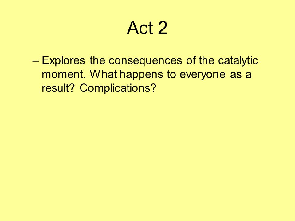 The Three Acts Act 1 –Introduces characters and establishes the conflict that makes up the story. Act 1 ends with the catalytic moment.