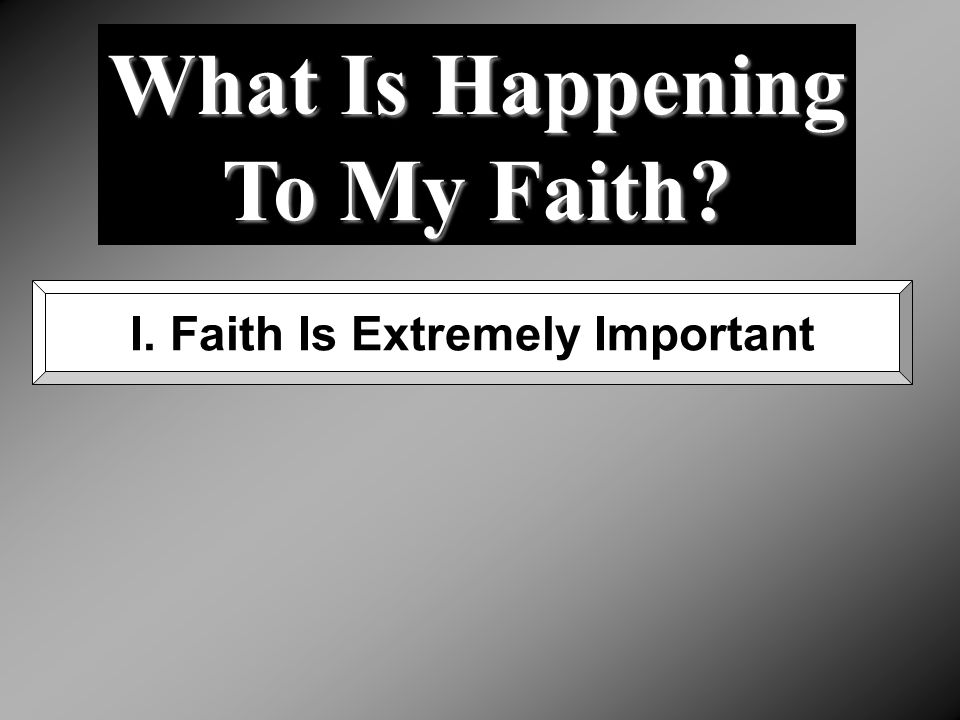 What Is Happening To My Faith? I. Faith Is Extremely Important