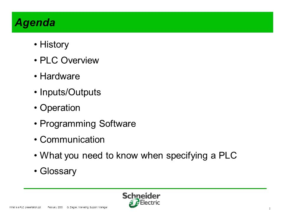 What is a PLC presentation.pptFebruary 2003G. Ziegler, Marketing Support Manager 2 Agenda History PLC Overview Hardware Inputs/Outputs Operation Progr