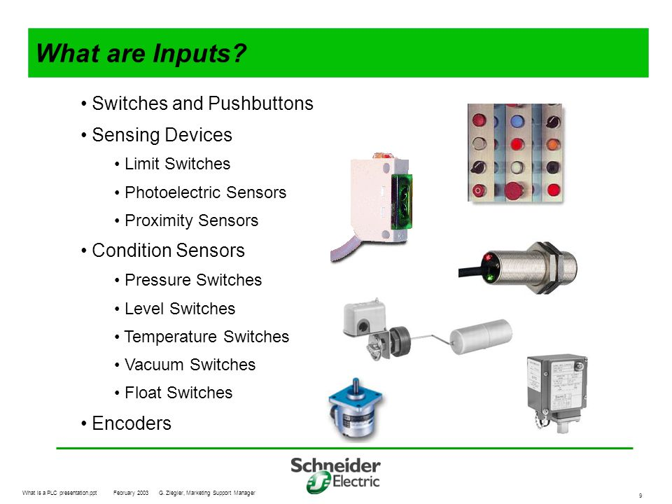 What is a PLC presentation.pptFebruary 2003G. Ziegler, Marketing Support Manager 9 What are Inputs? Switches and Pushbuttons Sensing Devices Limit Swi