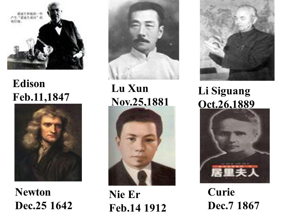 Edison Feb.11,1847 Lu Xun Nov.25,1881 Li Siguang Oct.26,1889 Newton Dec.25 1642 Nie Er Feb.14 1912 Curie Dec.7 1867