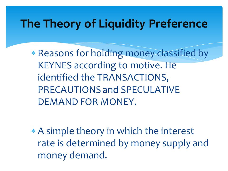 Reasons for holding money classified by KEYNES according to motive. He identified the TRANSACTIONS, PRECAUTIONS and SPECULATIVE DEMAND FOR MONEY. A si