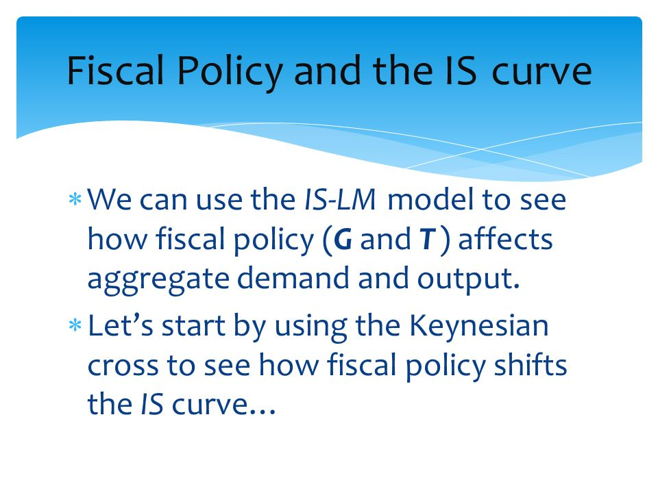 We can use the IS-LM model to see how fiscal policy (G and T ) affects aggregate demand and output. Lets start by using the Keynesian cross to see how