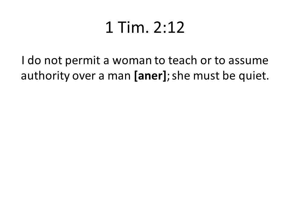 1 Tim. 2:12 I do not permit a woman to teach or to assume authority over a man [aner]; she must be quiet.