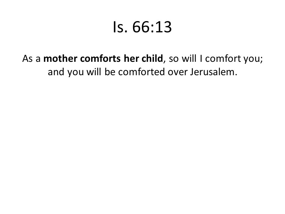 Is. 66:13 As a mother comforts her child, so will I comfort you; and you will be comforted over Jerusalem.