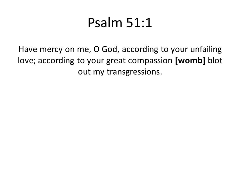 Psalm 51:1 Have mercy on me, O God, according to your unfailing love; according to your great compassion [womb] blot out my transgressions.