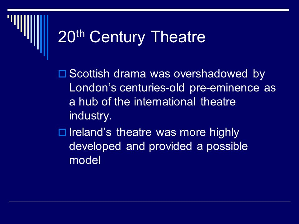 20 th Century Theatre Scottish drama was overshadowed by Londons centuries-old pre-eminence as a hub of the international theatre industry. Irelands t