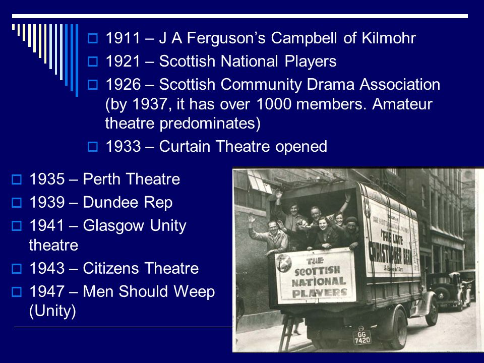 1911 – J A Fergusons Campbell of Kilmohr 1921 – Scottish National Players 1926 – Scottish Community Drama Association (by 1937, it has over 1000 membe