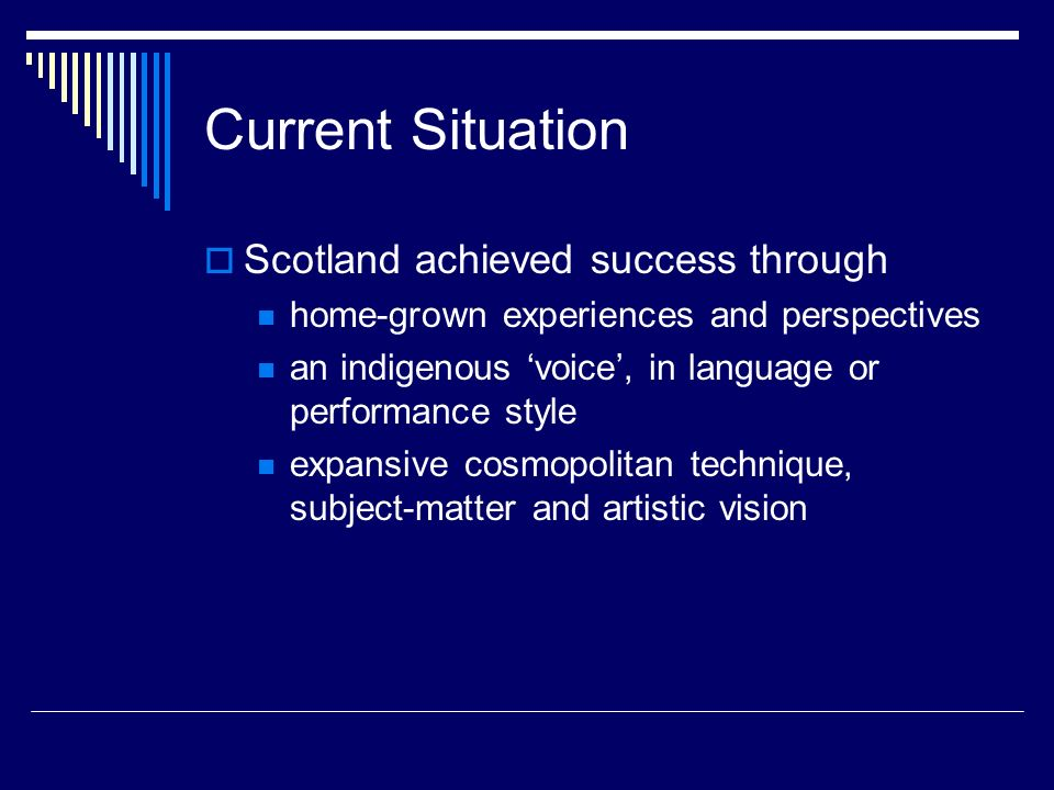 Current Situation Scotland achieved success through home-grown experiences and perspectives an indigenous voice, in language or performance style expa