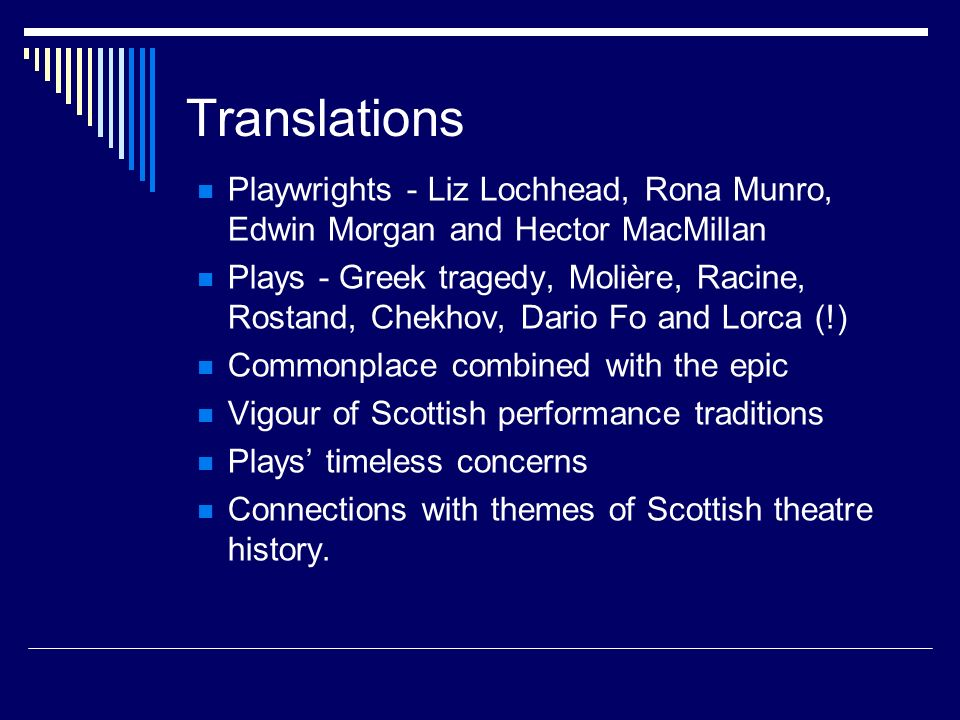 Translations Playwrights - Liz Lochhead, Rona Munro, Edwin Morgan and Hector MacMillan Plays - Greek tragedy, Molière, Racine, Rostand, Chekhov, Dario Fo and Lorca (!) Commonplace combined with the epic Vigour of Scottish performance traditions Plays timeless concerns Connections with themes of Scottish theatre history.