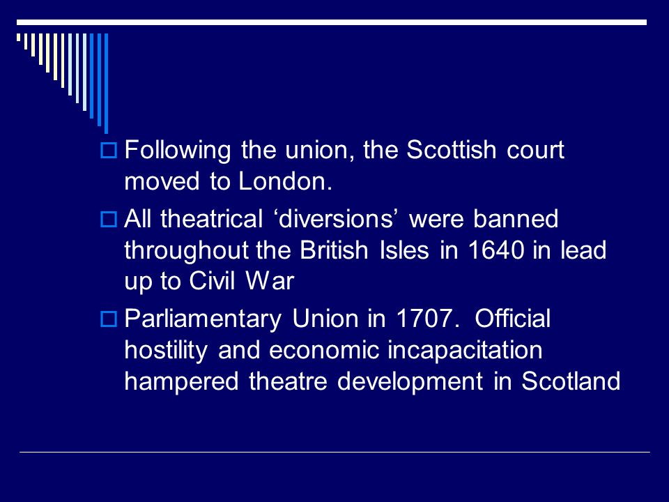 Following the union, the Scottish court moved to London. All theatrical diversions were banned throughout the British Isles in 1640 in lead up to Civi