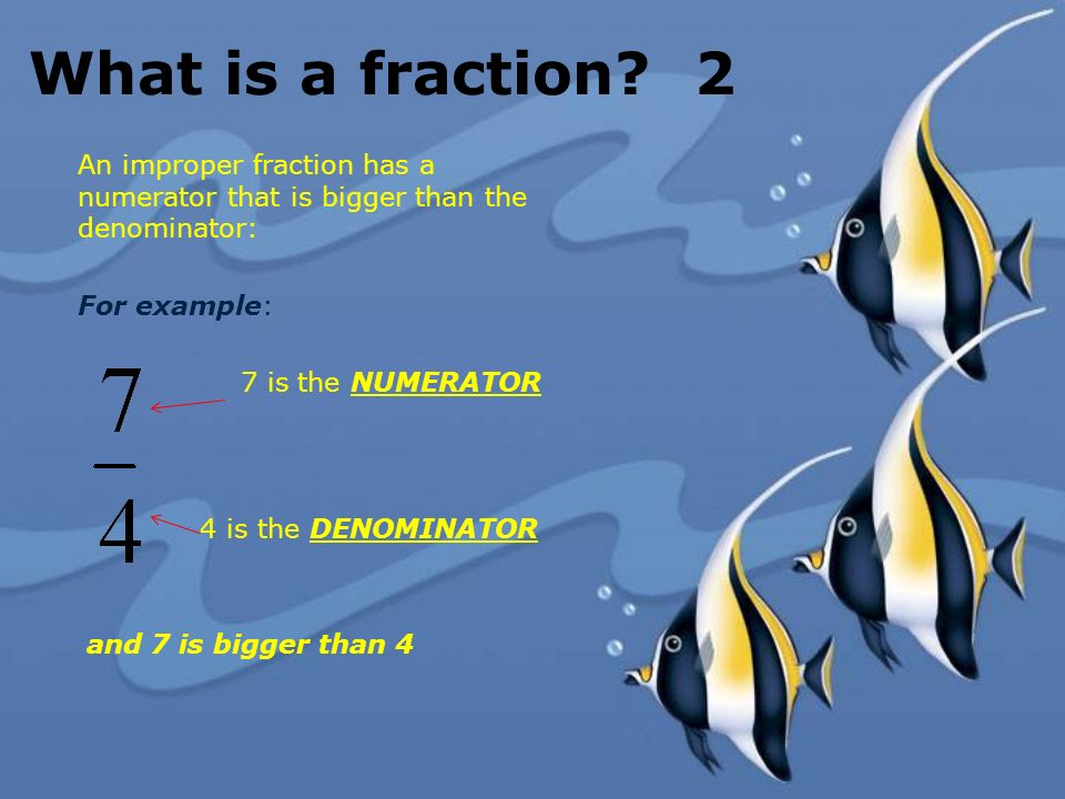 What is a fraction? 2 An improper fraction has a numerator that is bigger than the denominator: For example: 7 is the NUMERATOR 4 is the DENOMINATOR a