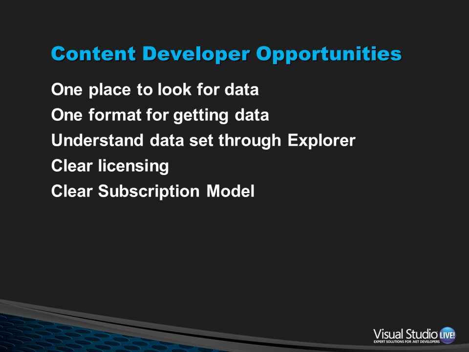 Content Developer Opportunities One place to look for data One format for getting data Understand data set through Explorer Clear licensing Clear Subs