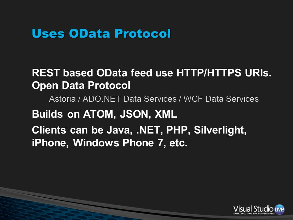 Uses OData Protocol REST based OData feed use HTTP/HTTPS URIs. Open Data Protocol Astoria / ADO.NET Data Services / WCF Data Services Builds on ATOM,