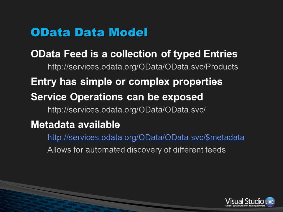 OData Data Model OData Feed is a collection of typed Entries http://services.odata.org/OData/OData.svc/Products Entry has simple or complex properties
