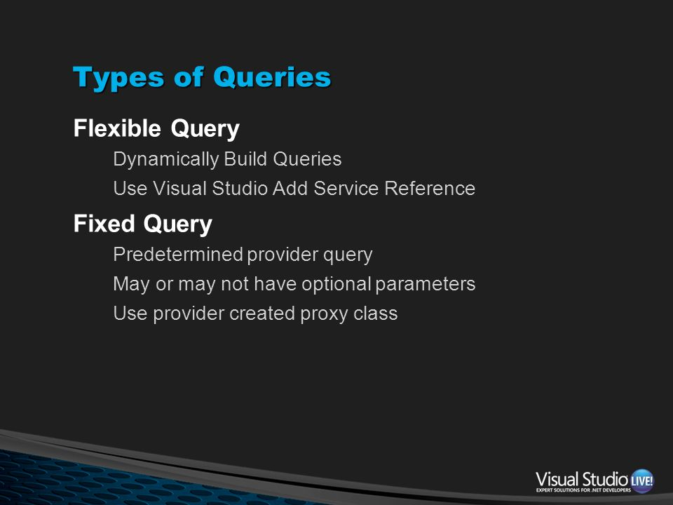 Types of Queries Flexible Query Dynamically Build Queries Use Visual Studio Add Service Reference Fixed Query Predetermined provider query May or may