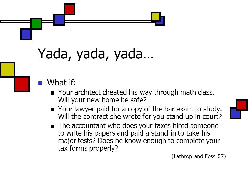 Yada, yada, yada… What if: Your architect cheated his way through math class. Will your new home be safe? Your lawyer paid for a copy of the bar exam