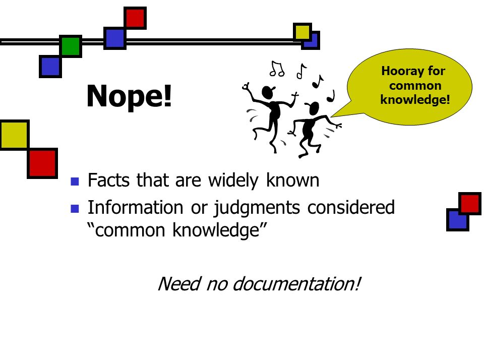Nope! Facts that are widely known Information or judgments considered common knowledge Need no documentation! Hooray for common knowledge!