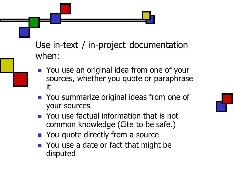 Use in-text / in-project documentation when: You use an original idea from one of your sources, whether you quote or paraphrase it You summarize origi