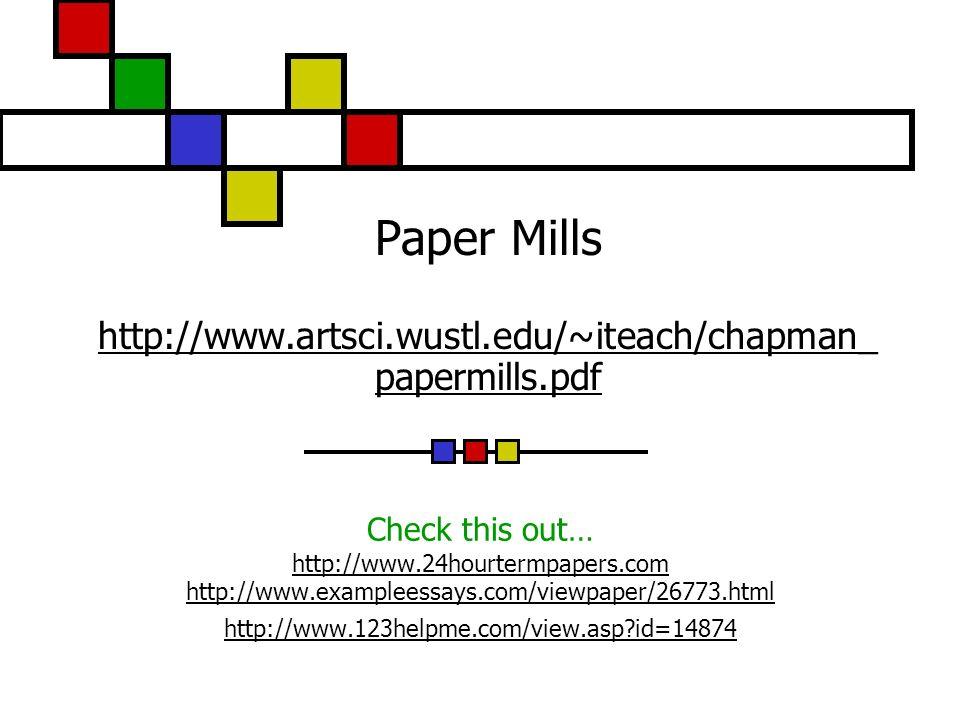 Paper Mills http://www.artsci.wustl.edu/~iteach/chapman_ papermills.pdf http://www.artsci.wustl.edu/~iteach/chapman_ papermills.pdf Check this out… http://www.24hourtermpapers.com http://www.exampleessays.com/viewpaper/26773.html http://www.123helpme.com/view.asp id=14874