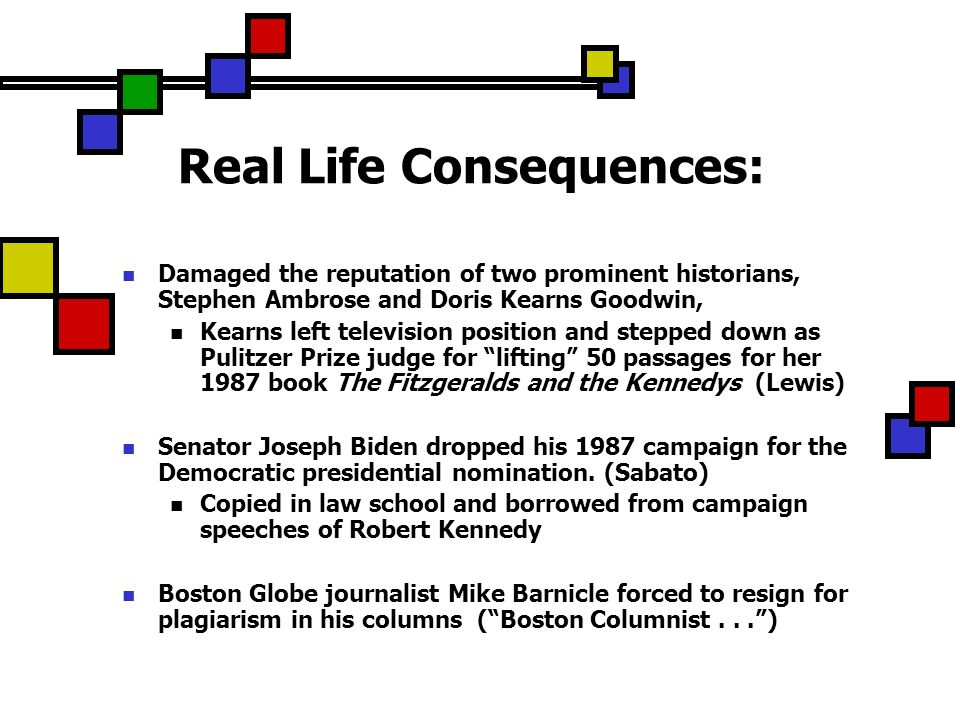 Real Life Consequences: Damaged the reputation of two prominent historians, Stephen Ambrose and Doris Kearns Goodwin, Kearns left television position and stepped down as Pulitzer Prize judge for lifting 50 passages for her 1987 book The Fitzgeralds and the Kennedys (Lewis) Senator Joseph Biden dropped his 1987 campaign for the Democratic presidential nomination.