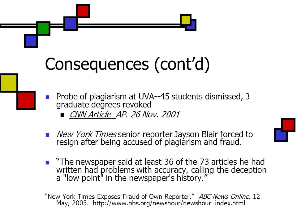 Consequences (contd) Probe of plagiarism at UVA--45 students dismissed, 3 graduate degrees revoked CNN Article AP. 26 Nov. 2001 CNN Article New York T