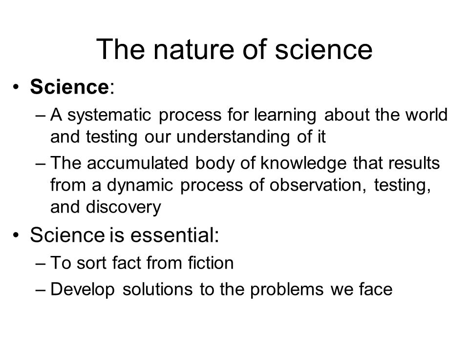The nature of science Science: –A systematic process for learning about the world and testing our understanding of it –The accumulated body of knowled