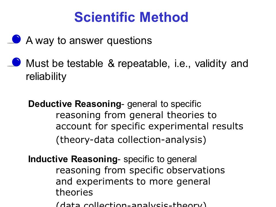 Scientific Method A way to answer questions Must be testable & repeatable, i.e., validity and reliability Deductive Reasoning- general to specific rea