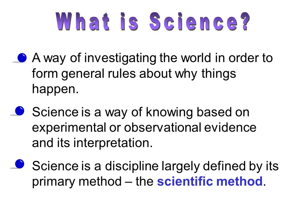 A way of investigating the world in order to form general rules about why things happen. Science is a way of knowing based on experimental or observat