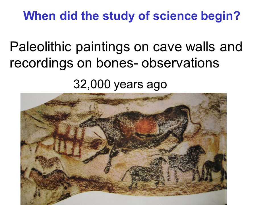 When did the study of science begin? Paleolithic paintings on cave walls and recordings on bones- observations 32,000 years ago