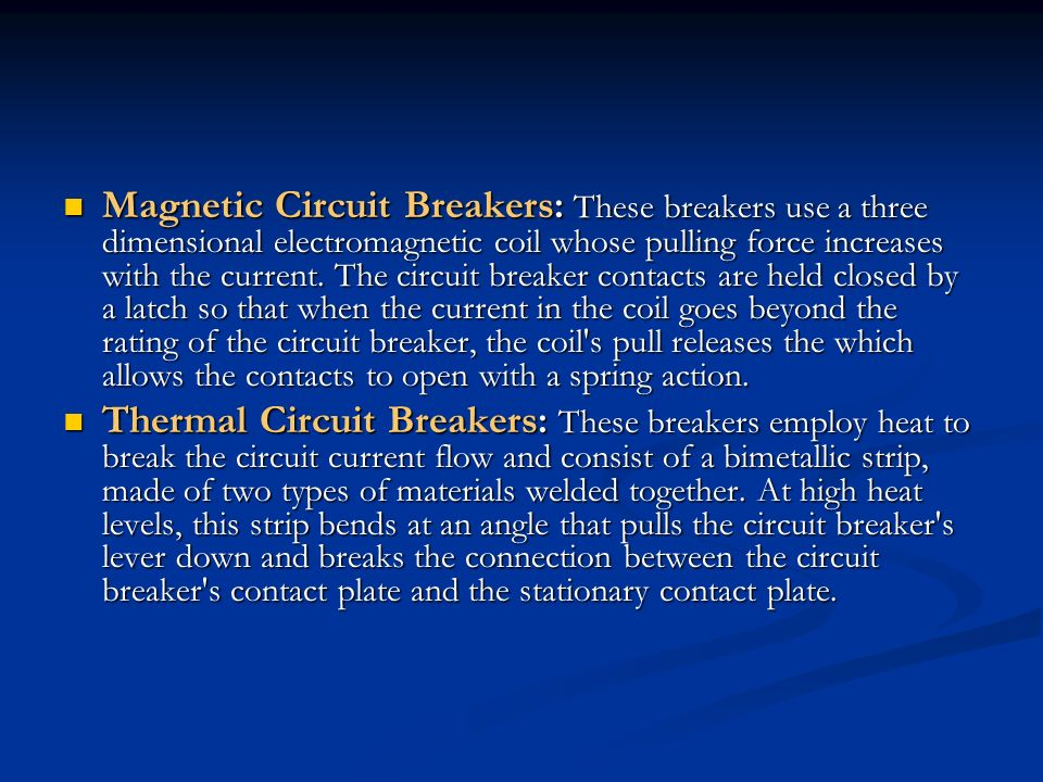 Magnetic Circuit Breakers: These breakers use a three dimensional electromagnetic coil whose pulling force increases with the current. The circuit bre
