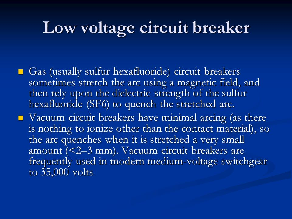 Low voltage circuit breaker Gas (usually sulfur hexafluoride) circuit breakers sometimes stretch the arc using a magnetic field, and then rely upon th