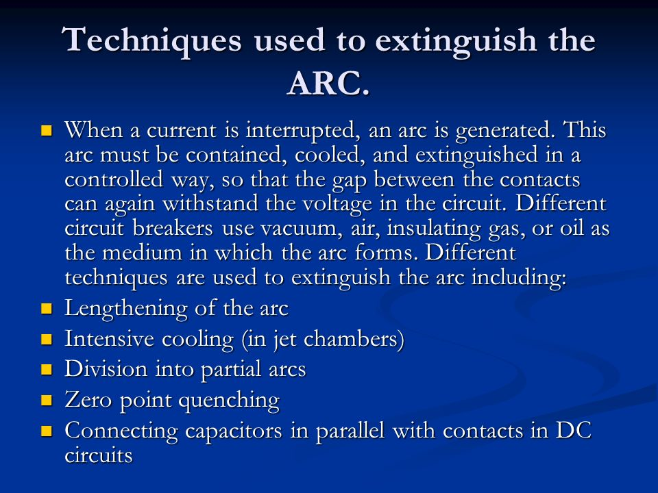 Techniques used to extinguish the ARC. When a current is interrupted, an arc is generated. This arc must be contained, cooled, and extinguished in a c